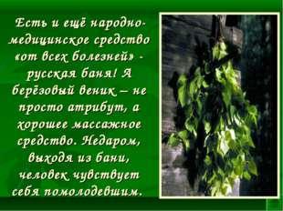 Есть и ещё народно-медицинское средство «от всех болезней» - русская баня! А