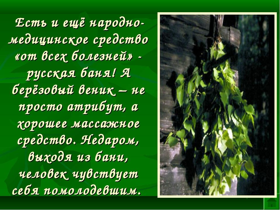 Есть и ещё народно-медицинское средство «от всех болезней» - русская баня! А...