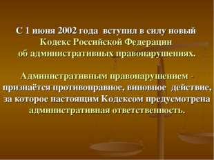 С 1 июня 2002 года вступил в силу новый Кодекс Российской Федерации об админи