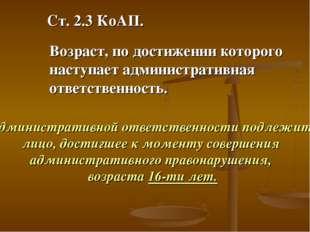 Ст. 2.3 КоАП. Возраст, по достижении которого наступает административная отве