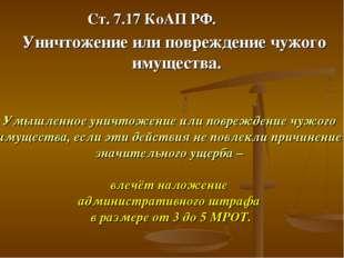 Ст. 7.17 КоАП РФ. Уничтожение или повреждение чужого имущества. Умышленное ун