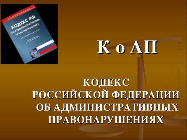 К о АП КОДЕКС РОССИЙСКОЙ ФЕДЕРАЦИИ ОБ АДМИНИСТРАТИВНЫХ ПРАВОНАРУШЕНИЯХ
