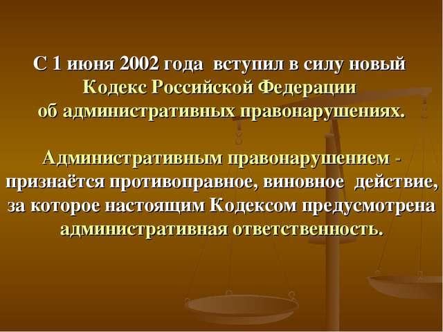 С 1 июня 2002 года вступил в силу новый Кодекс Российской Федерации об админи...