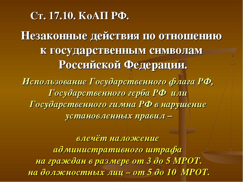 Ст. 17.10. КоАП РФ. Незаконные действия по отношению к государственным символ...