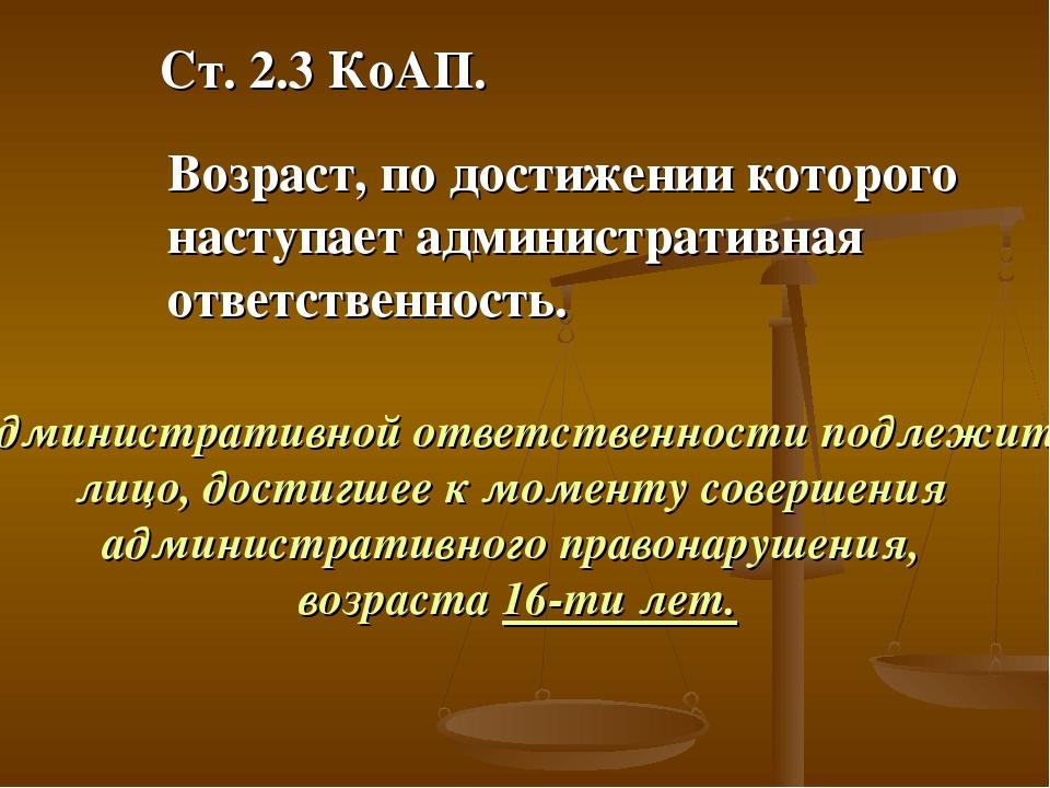 Ст. 2.3 КоАП. Возраст, по достижении которого наступает административная отве...