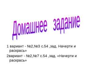 1 вариант - №2,№3 с.54 ,зад. Начерти и раскрась» 2вариант - №2,№7 с.54 ,зад.