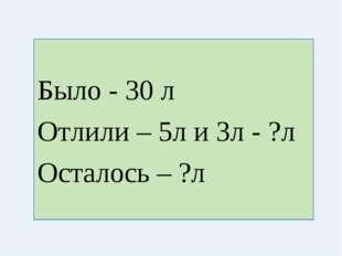 Было - 30 л Отлили – 5л и 3л - ?л Осталось – ?л