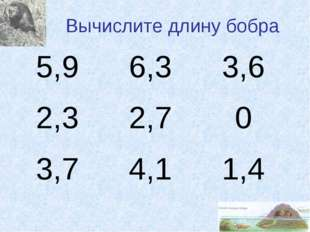 Вычислите длину бобра 5,96,33,6 2,32,70 3,74,11,4