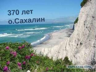 370 лет о.Сахалин