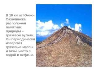 В 18 км от Южно-Сахалинска расположен памятник природы – грязевой вулкан. Он
