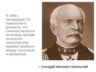 Геннадий Иванович Невельский В 1849 г. экспедиция Г.И. Невельского доказала,