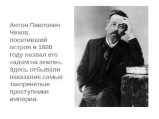 Антон Павлович Чехов, посетивший остров в 1890 году назвал его «адом на земл