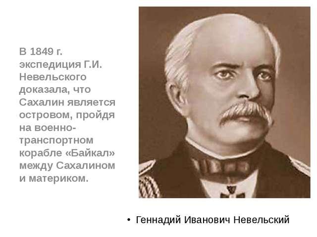 Геннадий Иванович Невельский В 1849 г. экспедиция Г.И. Невельского доказала,...