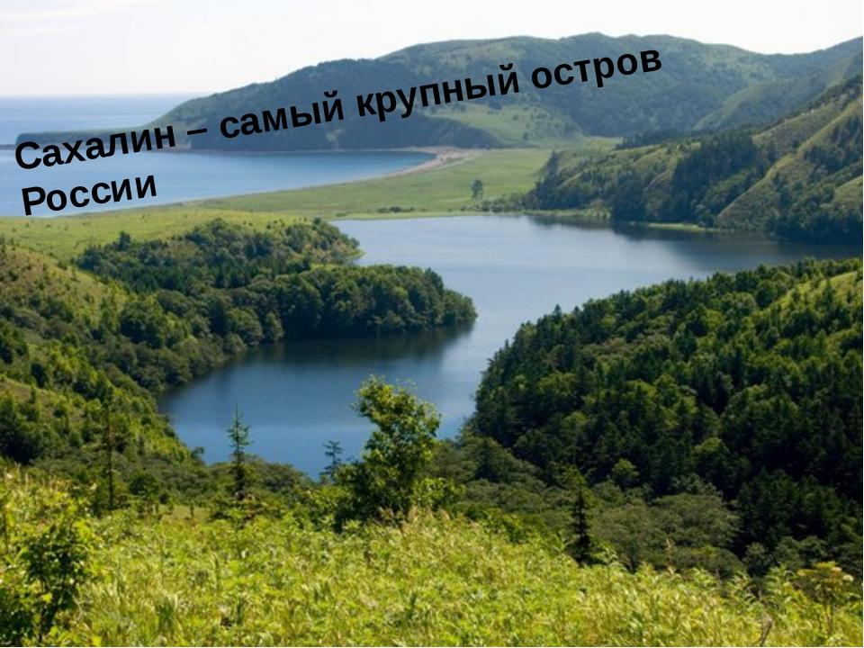 Сахалин – самый крупный остров России