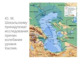 Ю. М. Шокальскому принадлежат исследования причин колебания уровня Каспия.