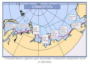 Учёный много сделал для изучения Северного морского пути и Арктики.