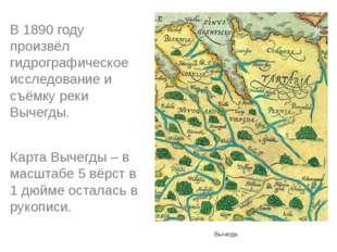 Вычегда В 1890 году произвёл гидрографическое исследование и съёмку реки Выч
