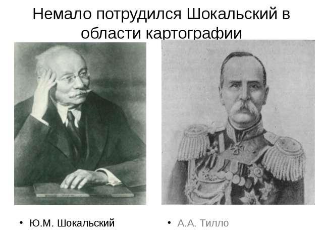 Немало потрудился Шокальский в области картографии Ю.М. Шокальский А.А. Тилло