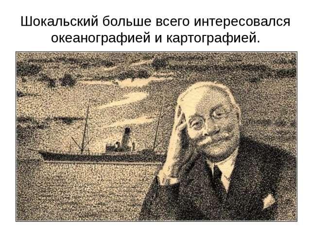Шокальский больше всего интересовался океанографией и картографией.