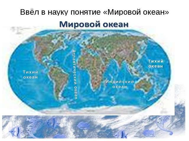 Ввёл в науку понятие «Мировой океан»