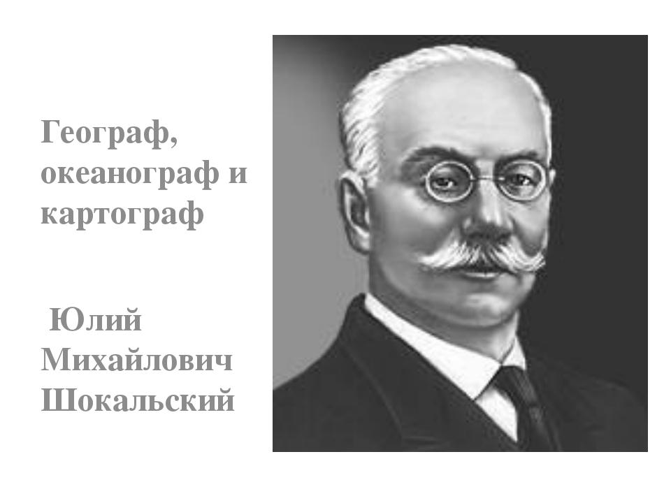 Географ, океанограф и картограф Юлий Михайлович Шокальский
