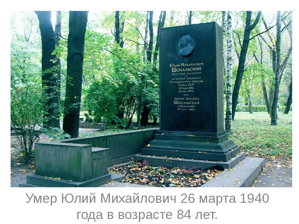 Умер Юлий Михайлович 26 марта 1940 года в возрасте 84 лет.
