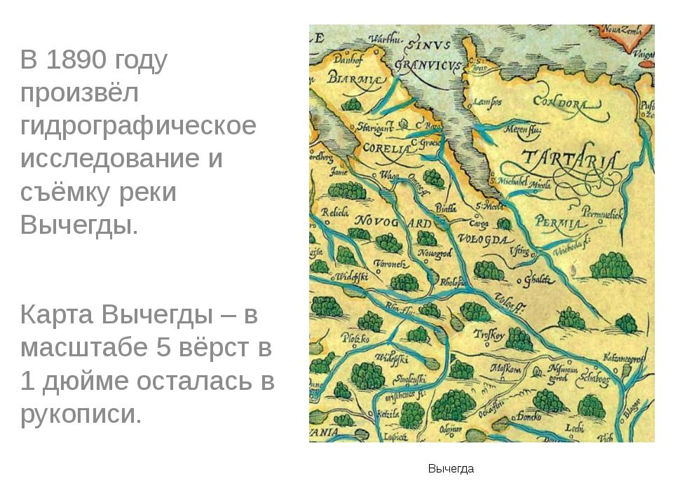 Вычегда В 1890 году произвёл гидрографическое исследование и съёмку реки Выч...