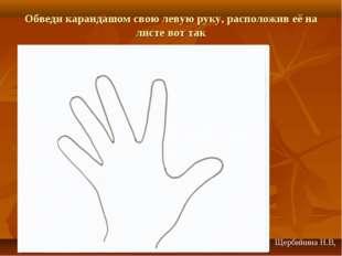 Обведи карандашом свою левую руку, расположив её на листе вот так Щербинина Н