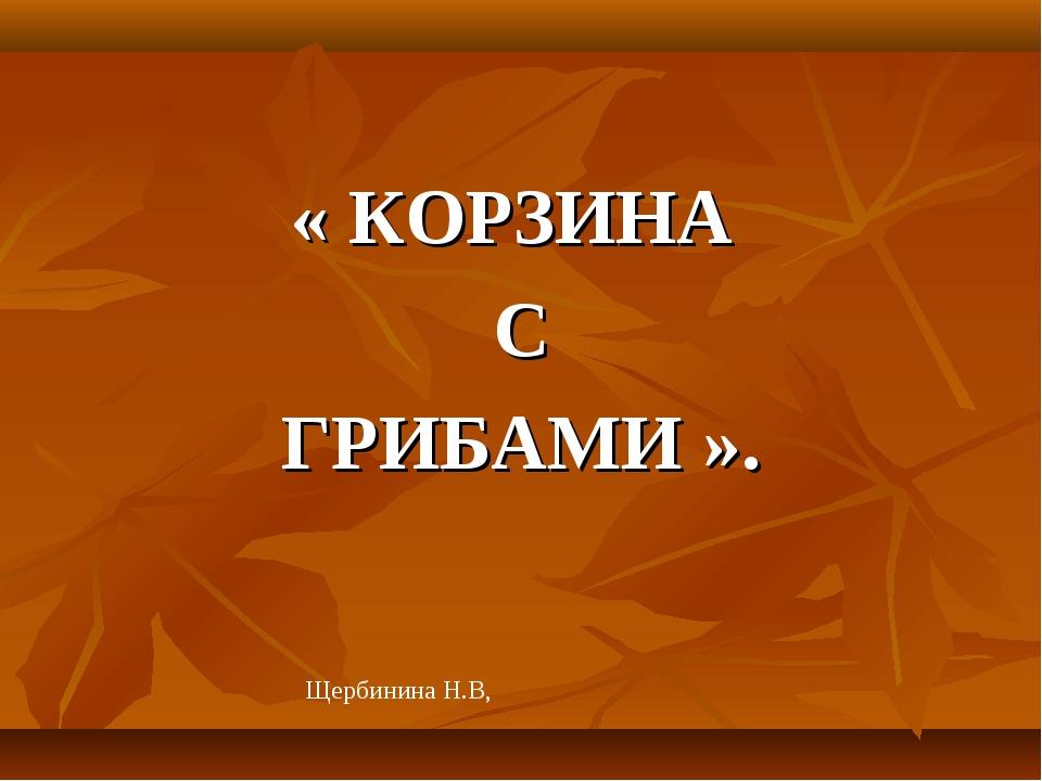 « КОРЗИНА С ГРИБАМИ ». Щербинина Н.В,