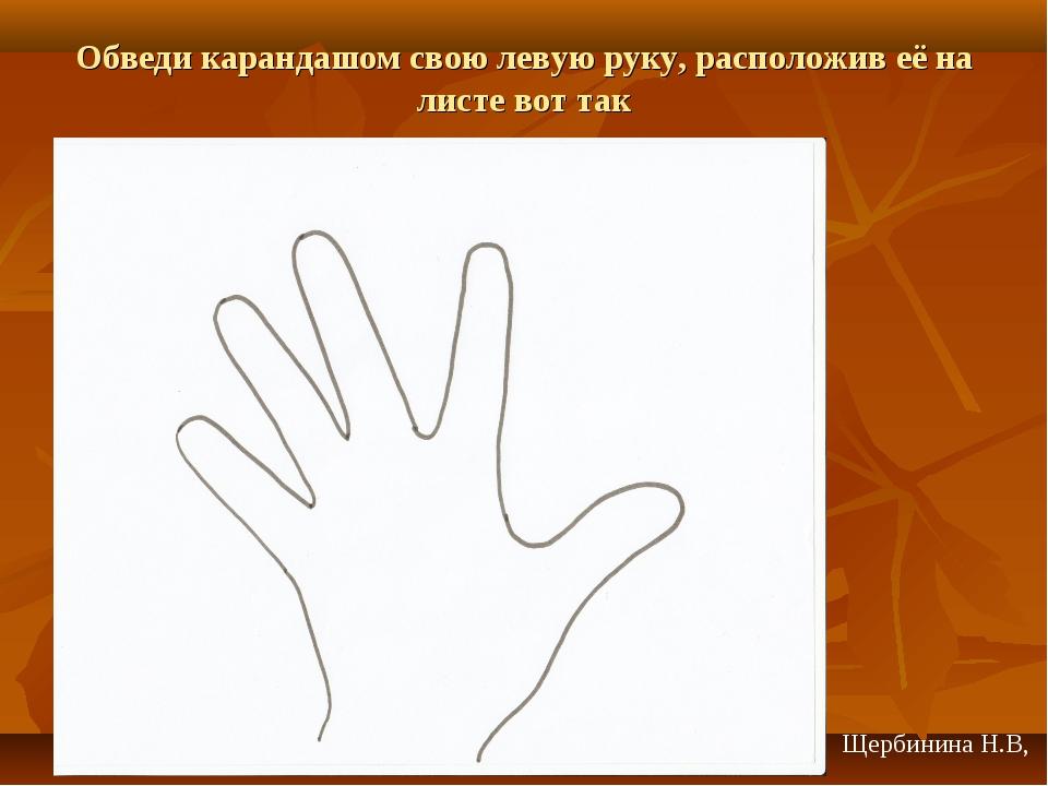 Обведи карандашом свою левую руку, расположив её на листе вот так Щербинина Н...