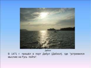 """Дабхол В 1471 г. пришёл в порт Дабул (Дабхол), где """"устремился мыслию на Русь"""