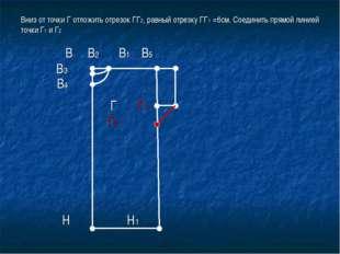 Вниз от точки Г отложить отрезок ГГ2, равный отрезку ГГ1 =6см. Соединить прям