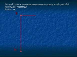 Из точки В провести вниз вертикальную линию и отложить на ней отрезок ВН, рав