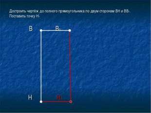 Достроить чертёж до полного прямоугольника по двум сторонам ВН и ВВ1. Постави