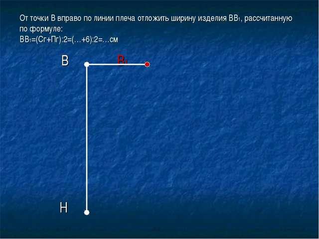 От точки В вправо по линии плеча отложить ширину изделия ВВ1, рассчитанную по...