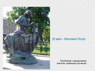 25 мая – Феномен Петра Петр Великий –самодержавный властелин, корабельных дел
