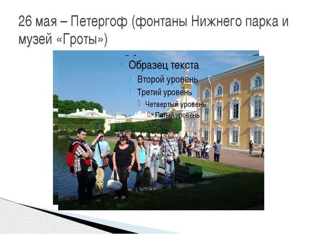 26 мая – Петергоф (фонтаны Нижнего парка и музей «Гроты»)