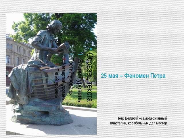 25 мая – Феномен Петра Петр Великий –самодержавный властелин, корабельных дел...