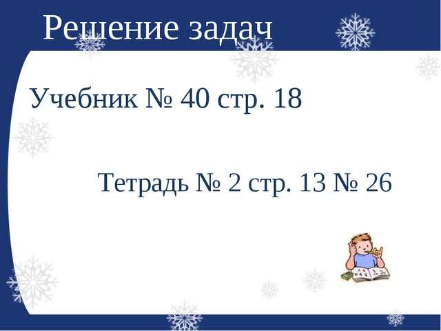 Решение задач Учебник № 40 стр. 18 Тетрадь № 2 стр. 13 № 26
