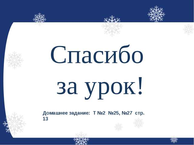 Спасибо за урок! Домашнее задание: Т №2 №25, №27 стр. 13