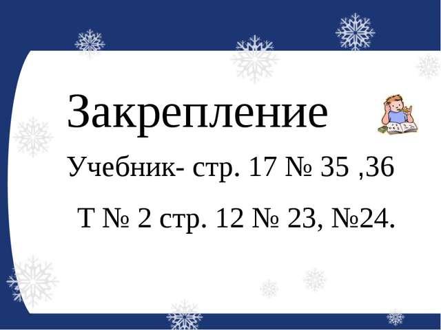 Закрепление Учебник- стр. 17 № 35 ,36 Т № 2 стр. 12 № 23, №24.