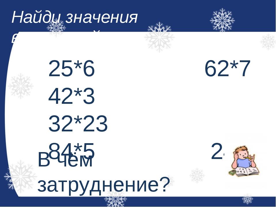 Найди значения выражений: 25*6 62*7 42*3 32*23 84*5 24*3 В чём затруднение?