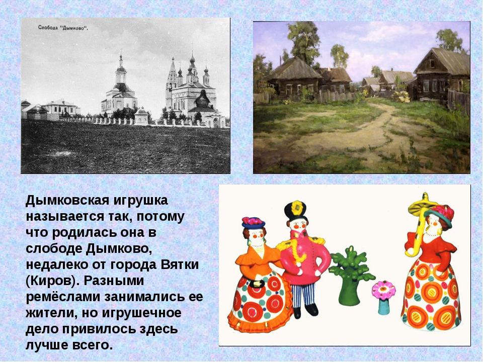 Дымковская игрушка называется так, потому что родилась она в слободе Дымково,...