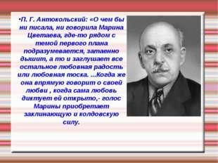 П. Г. Антокольский: «О чем бы ни писала, ни говорила Марина Цветаева, где-то
