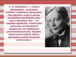 Г. В. Адамович: « ...Стихи Цветаевой... излучают любовь и любовью пронизаны.
