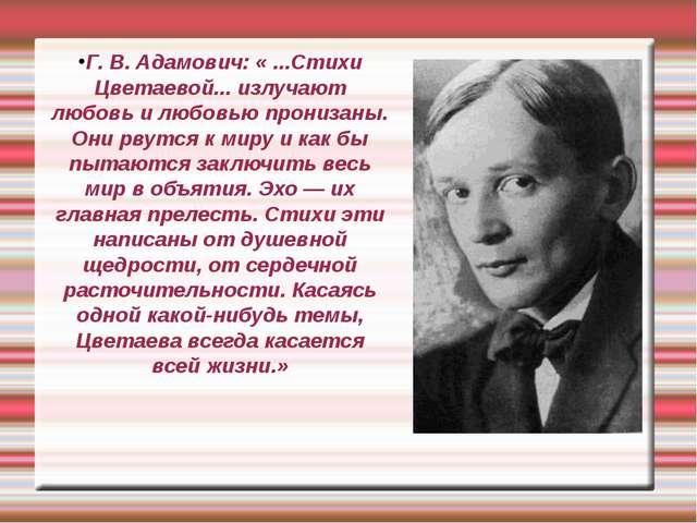 Г. В. Адамович: « ...Стихи Цветаевой... излучают любовь и любовью пронизаны....