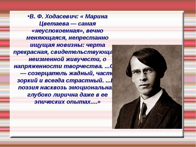 В. Ф. Ходасевич: « Марина Цветаева — самая «неуспокоенная», вечно меняющаяся,...