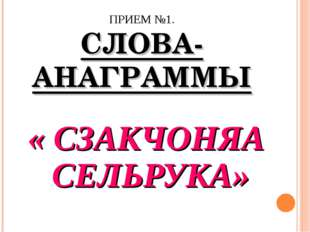 ПРИЕМ №1. СЛОВА-АНАГРАММЫ « СЗАКЧОНЯА СЕЛЬРУКА»