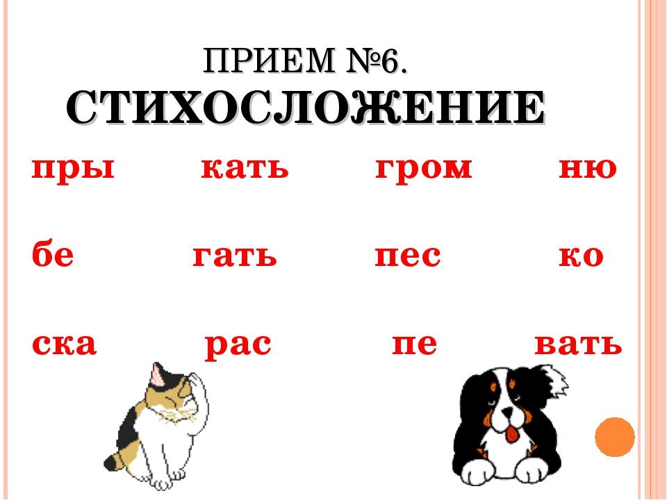 ПРИЕМ №6. СТИХОСЛОЖЕНИЕ пры кать гром ню бе гать пес ко ска рас пе вать