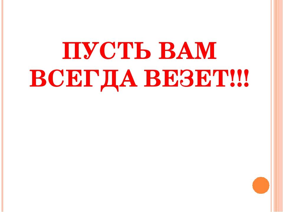 ПУСТЬ ВАМ ВСЕГДА ВЕЗЕТ!!!